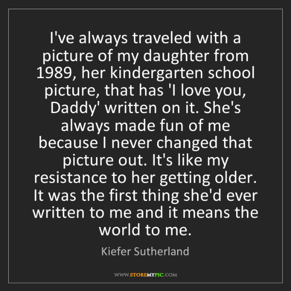 Kiefer Sutherland: I've always traveled with a picture of my daughter from...