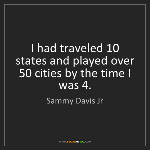 Sammy Davis Jr: I had traveled 10 states and played over 50 cities by...