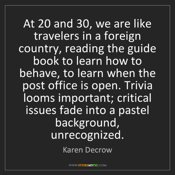 Karen Decrow: At 20 and 30, we are like travelers in a foreign country,...