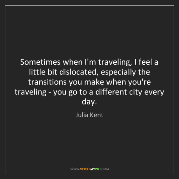 Julia Kent: Sometimes when I'm traveling, I feel a little bit dislocated,...