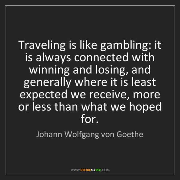 Johann Wolfgang von Goethe: Traveling is like gambling: it is always connected with...