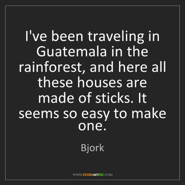 Bjork: I've been traveling in Guatemala in the rainforest, and...