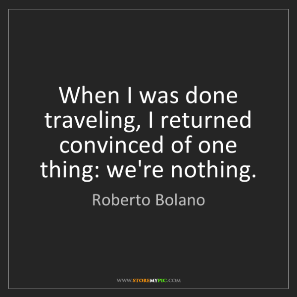 Roberto Bolano: When I was done traveling, I returned convinced of one...