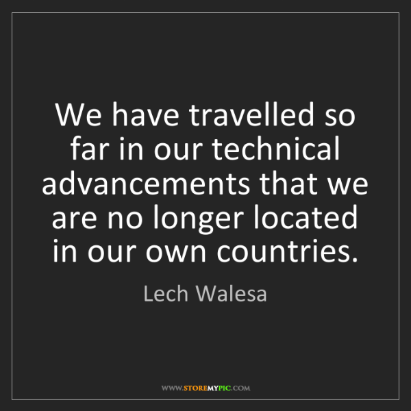 Lech Walesa: We have travelled so far in our technical advancements...