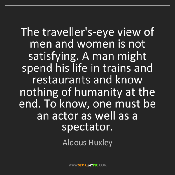 Aldous Huxley: The traveller's-eye view of men and women is not satisfying....