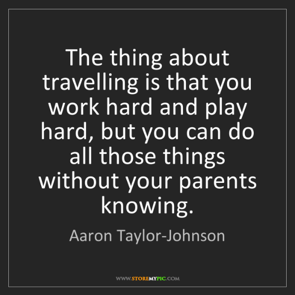 Aaron Taylor-Johnson: The thing about travelling is that you work hard and...