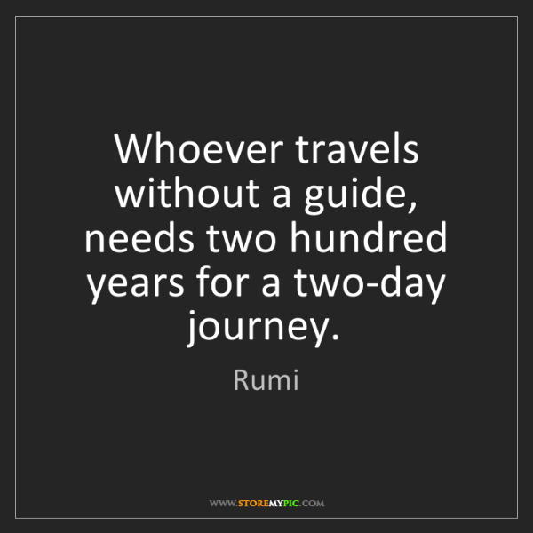 Rumi: Whoever travels without a guide, needs two hundred years...