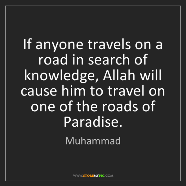 Muhammad: If anyone travels on a road in search of knowledge, Allah...