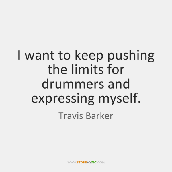 I want to keep pushing the limits for drummers and expressing myself.