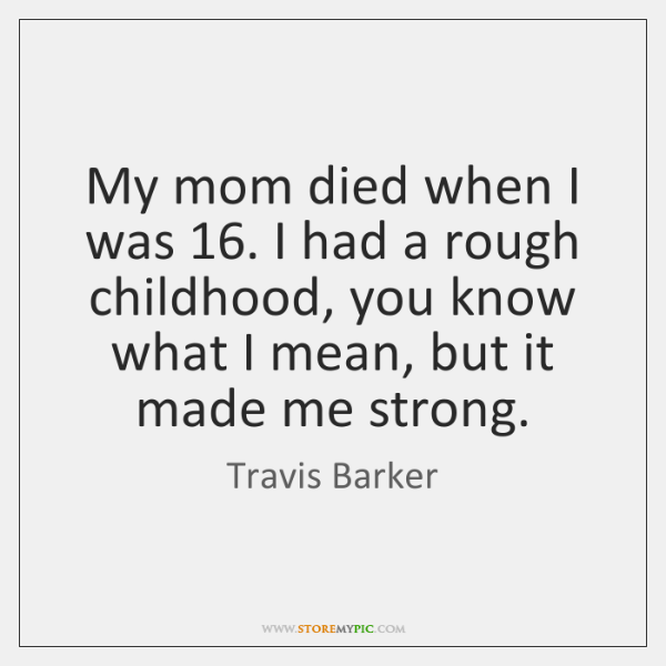 My mom died when I was 16. I had a rough childhood, you ...