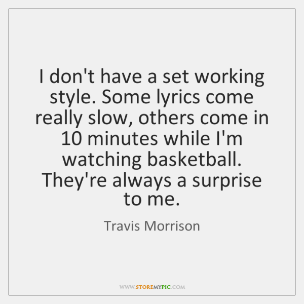 I don't have a set working style. Some lyrics come really slow, ...