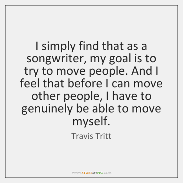 I simply find that as a songwriter, my goal is to try ...