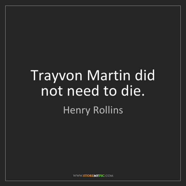 Henry Rollins: Trayvon Martin did not need to die.