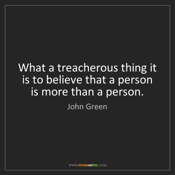 John Green: What a treacherous thing it is to believe that a person...
