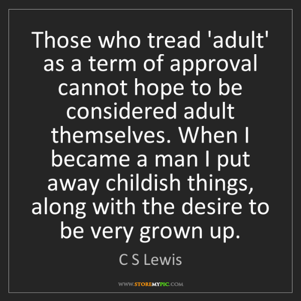 C S Lewis: Those who tread 'adult' as a term of approval cannot...