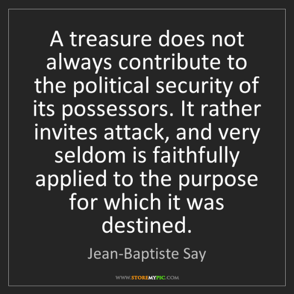 Jean-Baptiste Say: A treasure does not always contribute to the political...