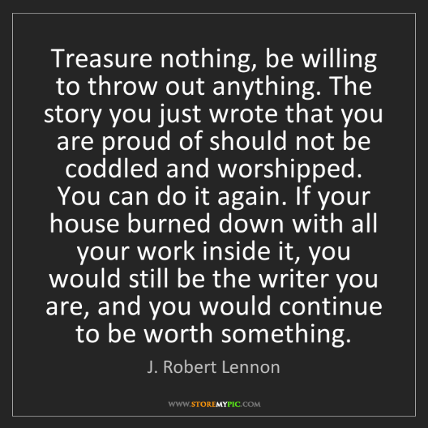 J. Robert Lennon: Treasure nothing, be willing to throw out anything. The...