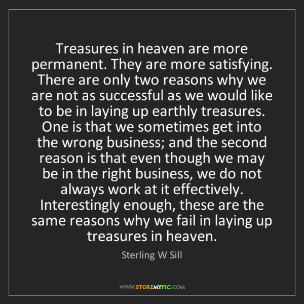 Sterling W Sill: Treasures in heaven are more permanent. They are more...