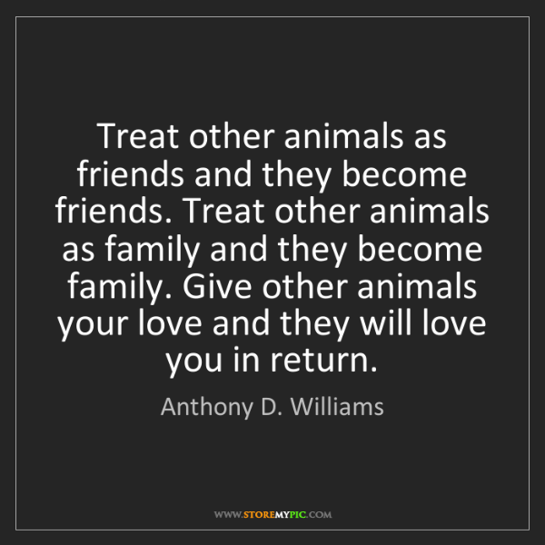 Anthony D. Williams: Treat other animals as friends and they become friends....