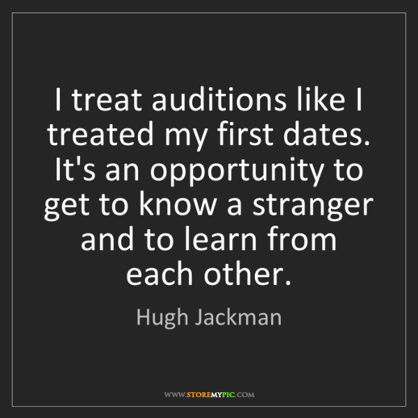 Hugh Jackman: I treat auditions like I treated my first dates. It's...