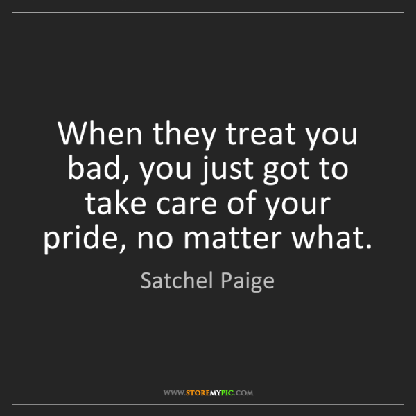 Satchel Paige: When they treat you bad, you just got to take care of...