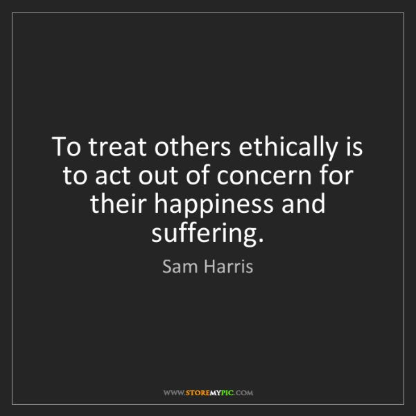 Sam Harris: To treat others ethically is to act out of concern for...