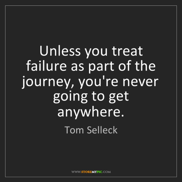 Tom Selleck: Unless you treat failure as part of the journey, you're...