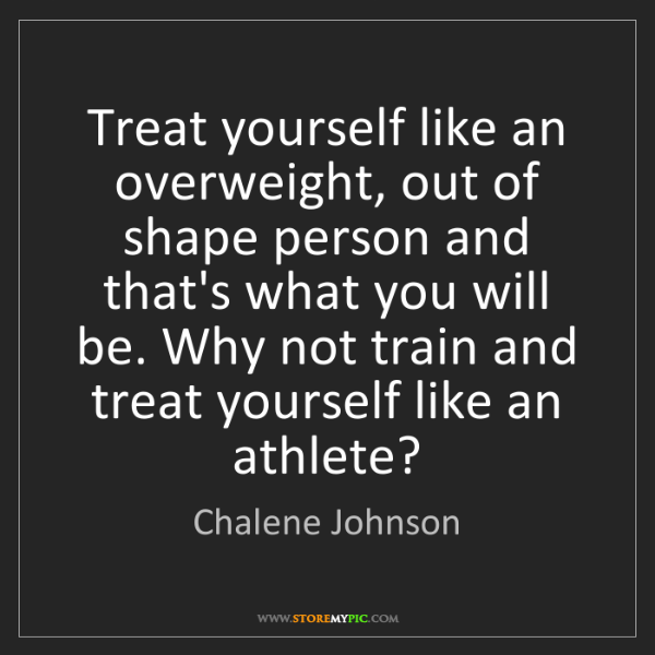 Chalene Johnson: Treat yourself like an overweight, out of shape person...