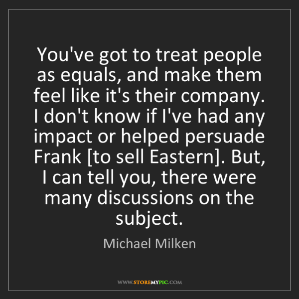 Michael Milken: You've got to treat people as equals, and make them feel...