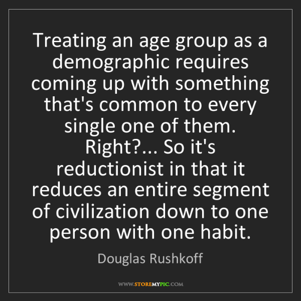 Douglas Rushkoff: Treating an age group as a demographic requires coming...