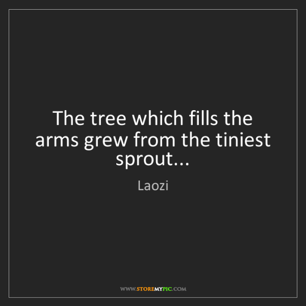 Laozi: The tree which fills the arms grew from the tiniest sprout...