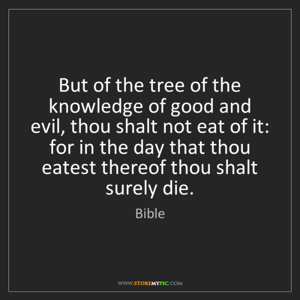 Bible: But of the tree of the knowledge of good and evil, thou...