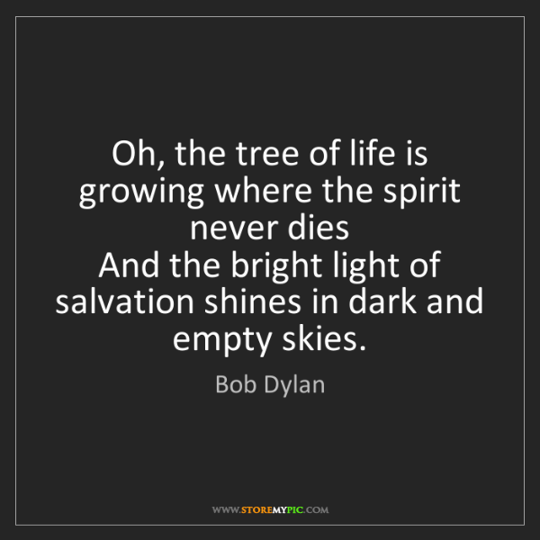Bob Dylan: Oh, the tree of life is growing where the spirit never...