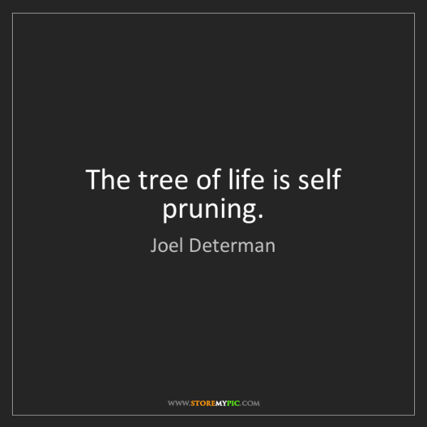 Joel Determan: The tree of life is self pruning.