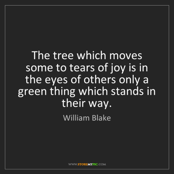 William Blake: The tree which moves some to tears of joy is in the eyes...