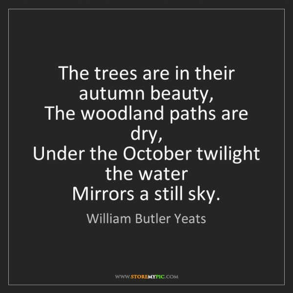 William Butler Yeats: The trees are in their autumn beauty,   The woodland...