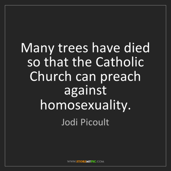 Jodi Picoult: Many trees have died so that the Catholic Church can...