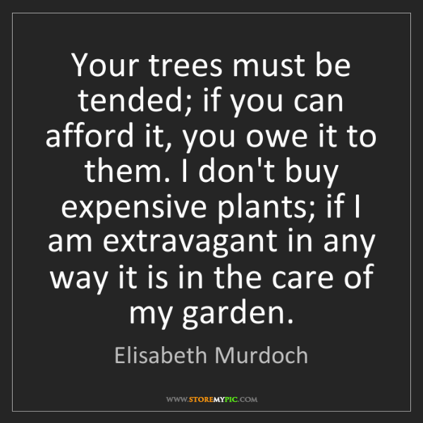 Elisabeth Murdoch: Your trees must be tended; if you can afford it, you...