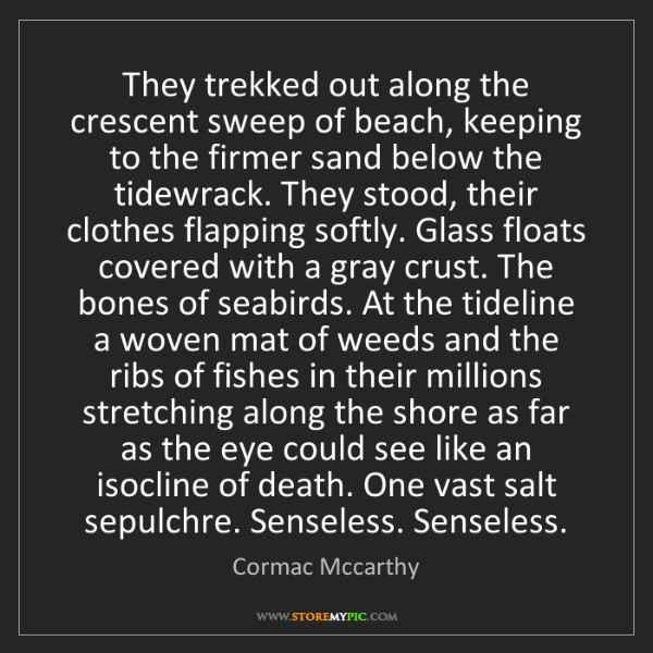 Cormac Mccarthy: They trekked out along the crescent sweep of beach, keeping...