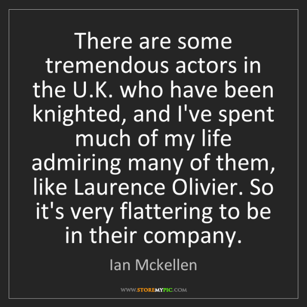 Ian Mckellen: There are some tremendous actors in the U.K. who have...