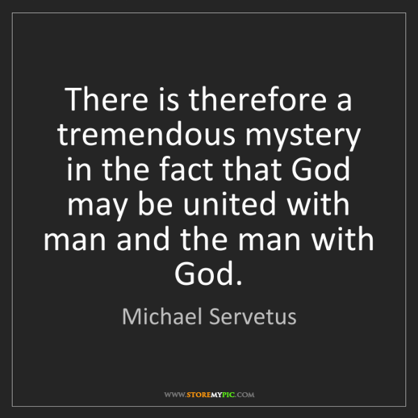 Michael Servetus: There is therefore a tremendous mystery in the fact that...