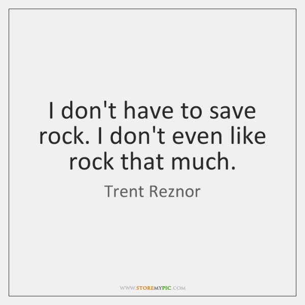 I don't have to save rock. I don't even like rock that ...