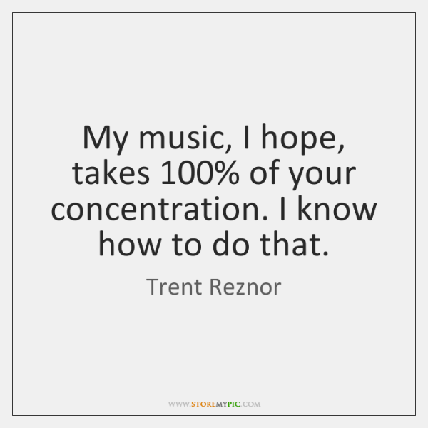 My music, I hope, takes 100% of your concentration. I know how to ...