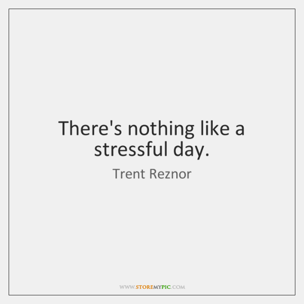 There's nothing like a stressful day.