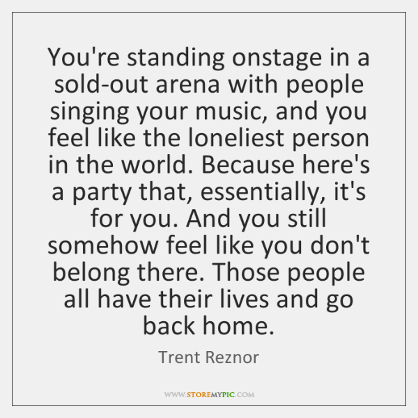 You're standing onstage in a sold-out arena with people singing your music, ...