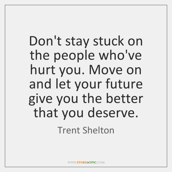 Don't stay stuck on the people who've hurt you. Move on and ...