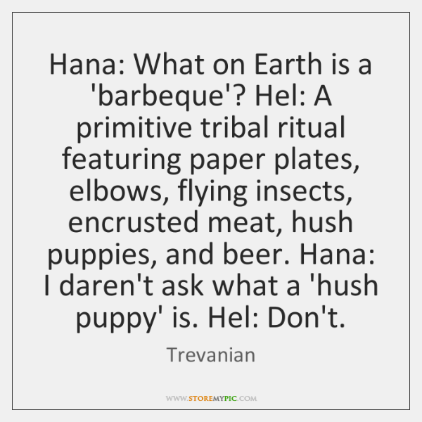 Hana: What on Earth is a 'barbeque'? Hel: A primitive tribal ritual ...