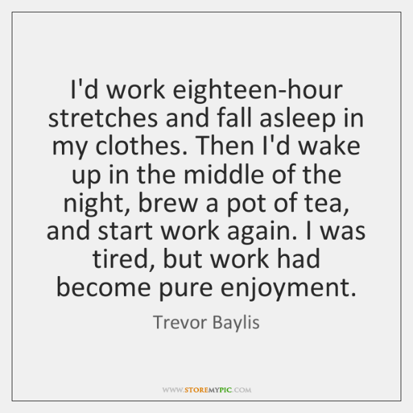 I'd work eighteen-hour stretches and fall asleep in my clothes. Then I'd ...