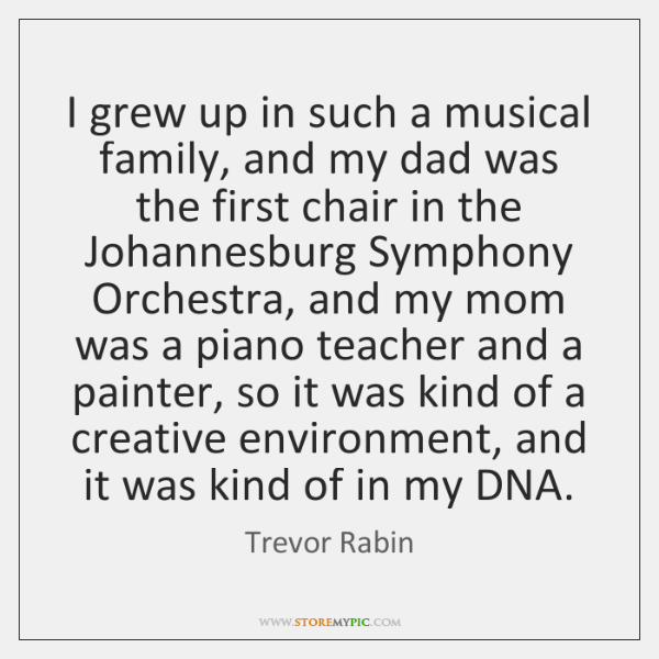 I grew up in such a musical family, and my dad was ...