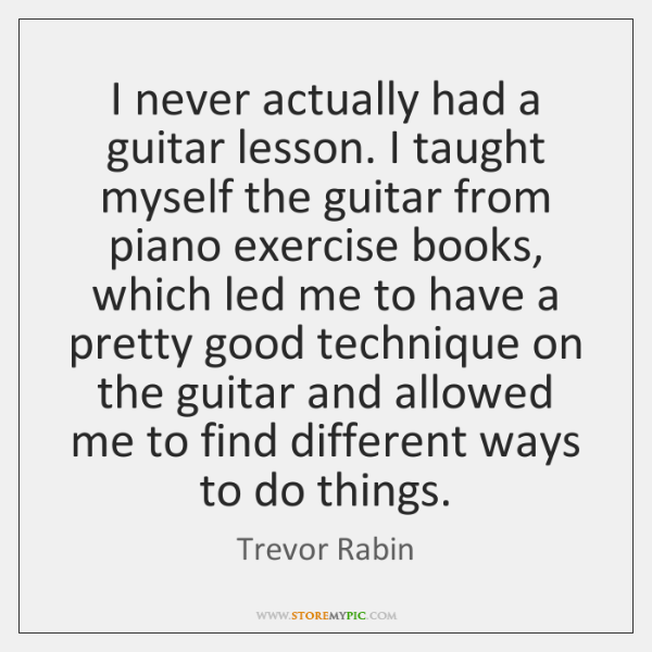 I never actually had a guitar lesson. I taught myself the guitar ...